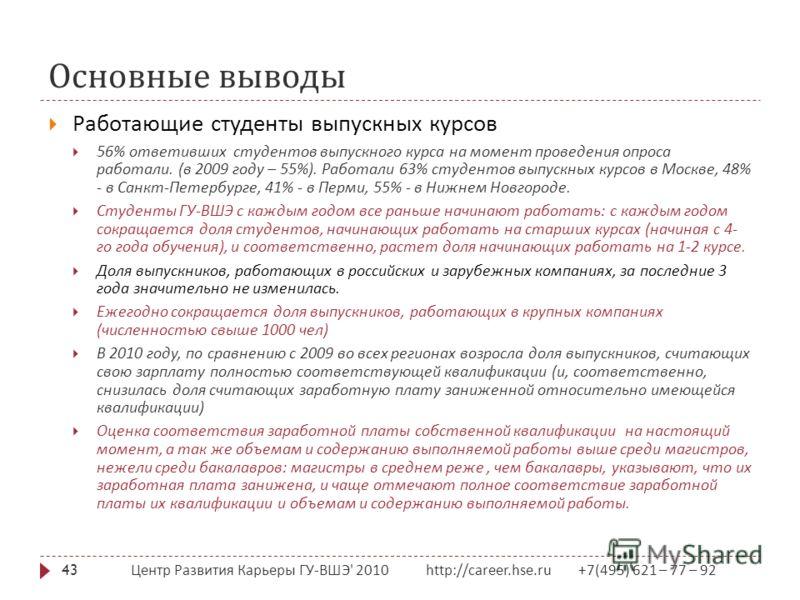 Основные выводы Центр Развития Карьеры ГУ - ВШЭ ' 2010 http://career.hse.ru +7(495) 621 – 77 – 92 43 Работающие студенты выпускных курсов 56% ответивших студентов выпускного курса на момент проведения опроса работали. ( в 2009 году – 55%). Работали 6