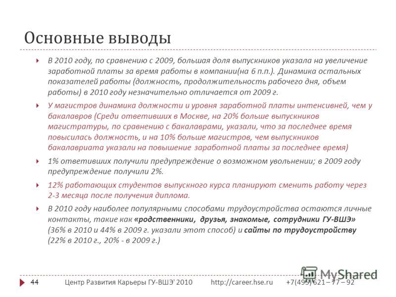 Основные выводы Центр Развития Карьеры ГУ - ВШЭ ' 2010 http://career.hse.ru +7(495) 621 – 77 – 92 44 В 2010 году, по сравнению с 2009, большая доля выпускников указала на увеличение заработной платы за время работы в компании ( на 6 п. п.). Динамика