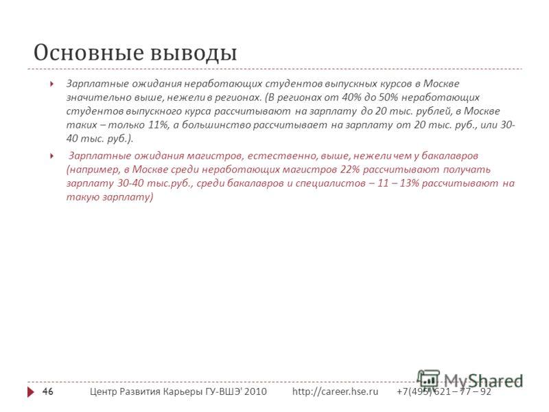 Основные выводы Центр Развития Карьеры ГУ - ВШЭ ' 2010 http://career.hse.ru +7(495) 621 – 77 – 92 46 Зарплатные ожидания неработающих студентов выпускных курсов в Москве значительно выше, нежели в регионах. ( В регионах от 40% до 50% неработающих сту