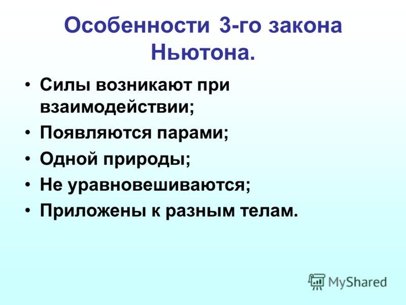 Особенности 3-го закона Ньютона. Силы возникают при взаимодействии; Появляются парами; Одной природы; Не уравновешиваются; Приложены к разным телам.