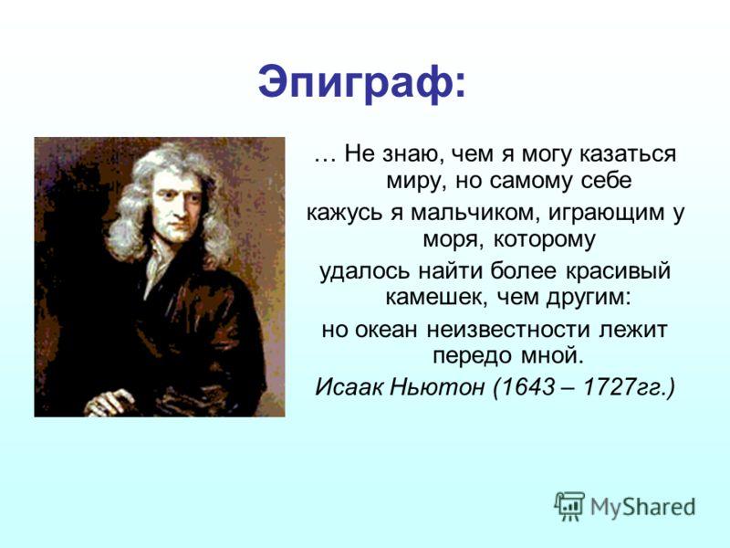 Эпиграф: … Не знаю, чем я могу казаться миру, но самому себе кажусь я мальчиком, играющим у моря, которому удалось найти более красивый камешек, чем другим: но океан неизвестности лежит передо мной. Исаак Ньютон (1643 – 1727гг.)