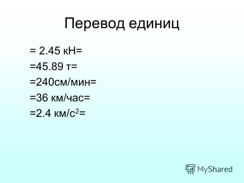 Перевод единиц = 2.45 кН= =45.89 т= =240см/мин= =36 км/час= =2.4 км/с 2 =