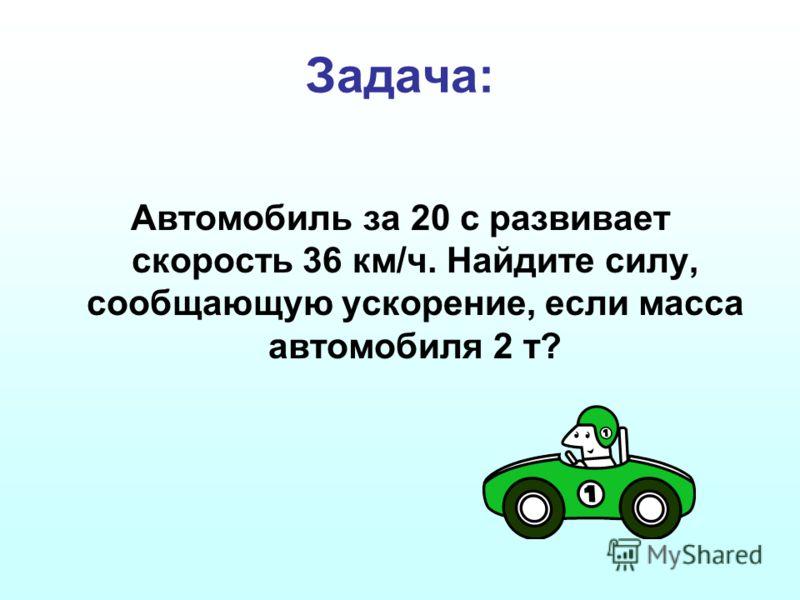 Задача: Автомобиль за 20 с развивает скорость 36 км/ч. Найдите силу, сообщающую ускорение, если масса автомобиля 2 т?