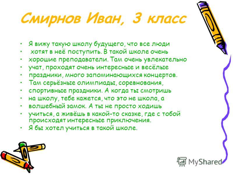 Смирнов Иван, 3 класс Я вижу такую школу будущего, что все люди хотят в неё поступить. В такой школе очень хорошие преподаватели. Там очень увлекательно учат, проходят очень интересные и весёлые праздники, много запоминающихся концертов. Там серьёзны