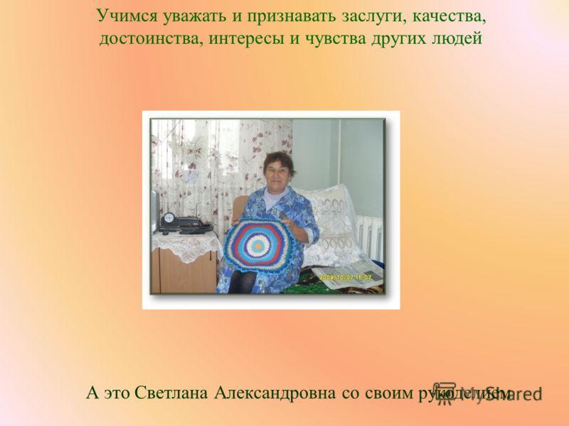 Учимся уважать и признавать заслуги, качества, достоинства, интересы и чувства других людей А это Светлана Александровна со своим рукоделием