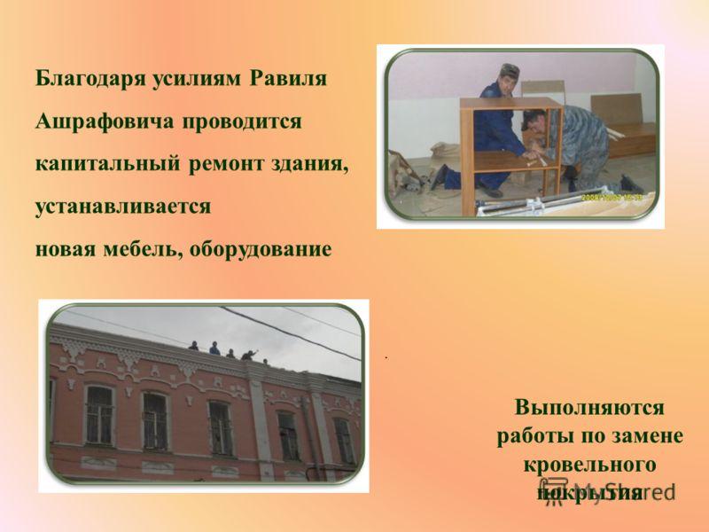 Благодаря усилиям Равиля Ашрафовича проводится капитальный ремонт здания, устанавливается новая мебель, оборудование. Выполняются работы по замене кровельного покрытия