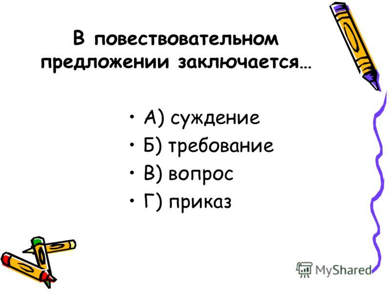 В повествовательном предложении заключается… А) суждение Б) требование В) вопрос Г) приказ