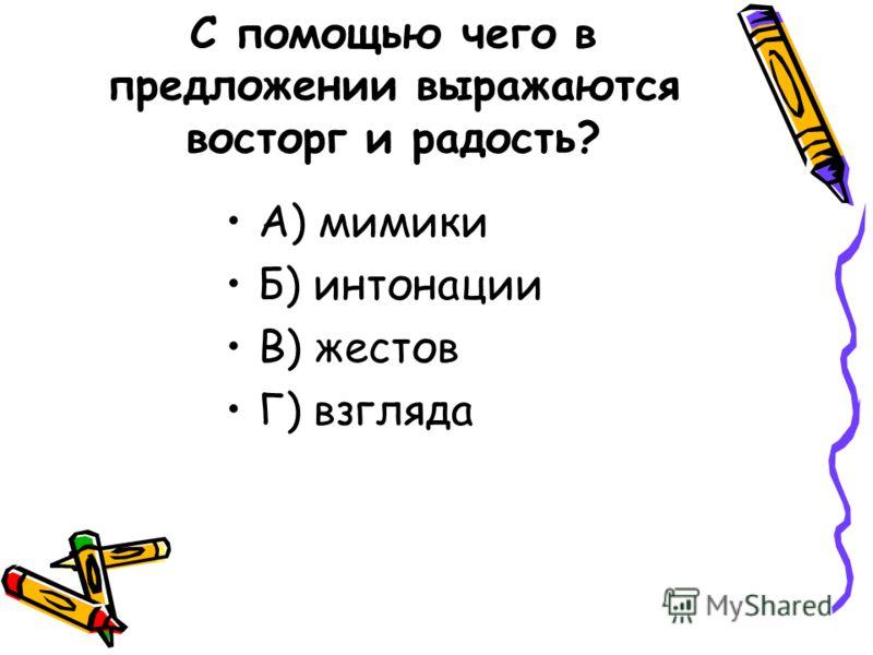 С помощью чего в предложении выражаются восторг и радость? А) мимики Б) интонации В) жестов Г) взгляда