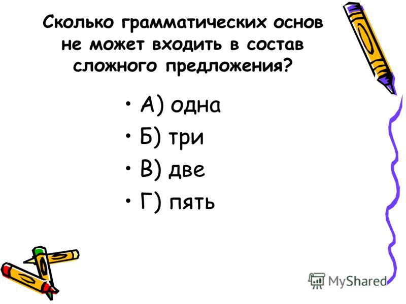 Сколько грамматических основ не может входить в состав сложного предложения? А) одна Б) три В) две Г) пять