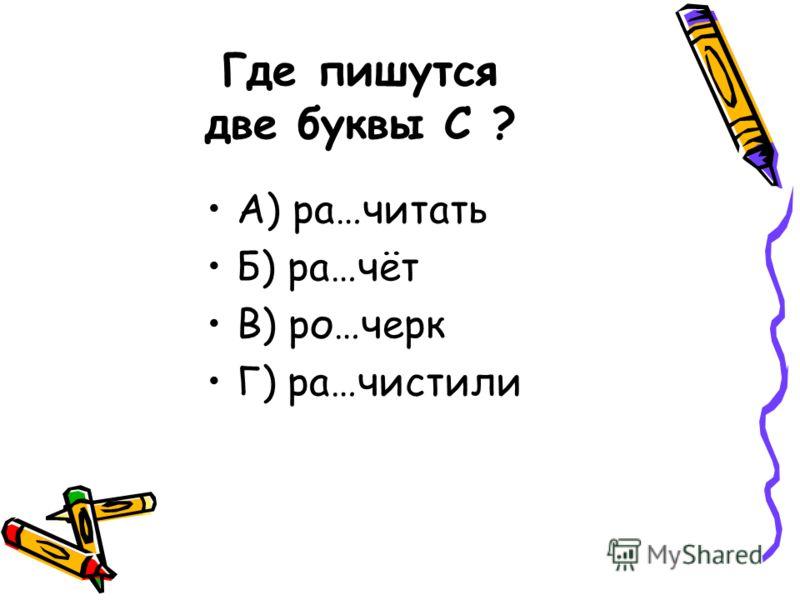 Где пишутся две буквы С ? А) ра…читать Б) ра…чёт В) ро…черк Г) ра…чистили