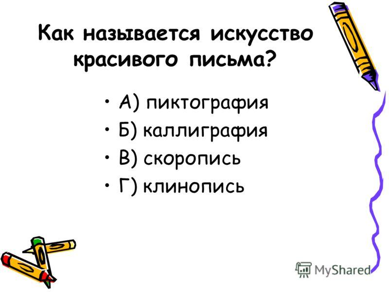 Как называется искусство красивого письма? А) пиктография Б) каллиграфия В) скоропись Г) клинопись
