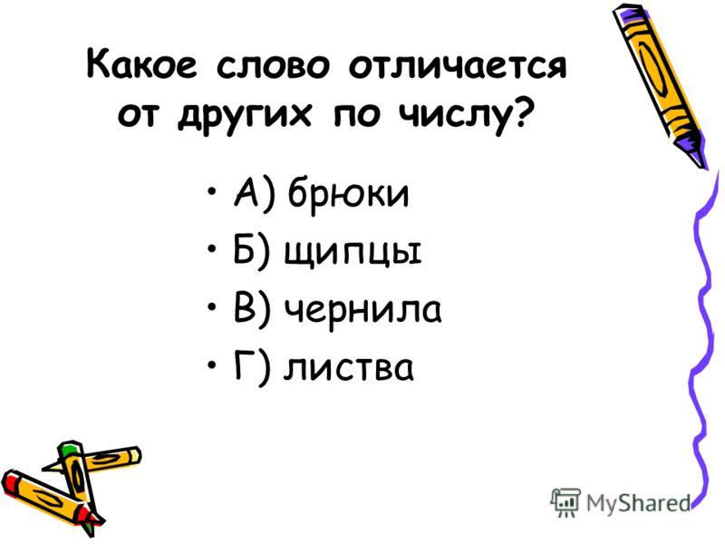 Какое слово отличается от других по числу? А) брюки Б) щипцы В) чернила Г) листва