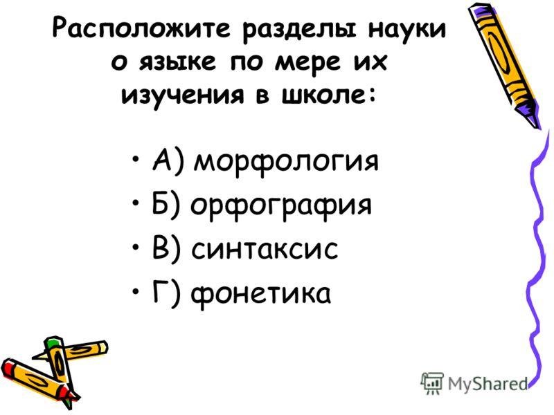 Расположите разделы науки о языке по мере их изучения в школе: А) морфология Б) орфография В) синтаксис Г) фонетика