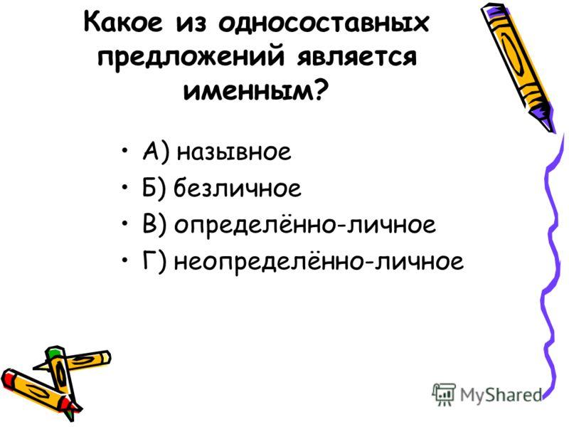 Какое из односоставных предложений является именным? А) назывное Б) безличное В) определённо-личное Г) неопределённо-личное