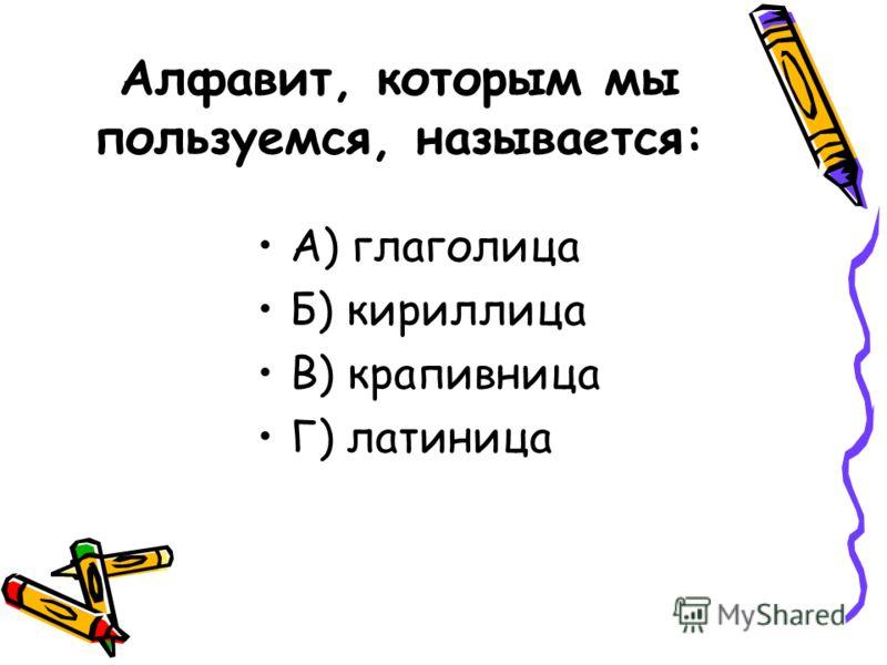 Алфавит, которым мы пользуемся, называется: А) глаголица Б) кириллица В) крапивница Г) латиница