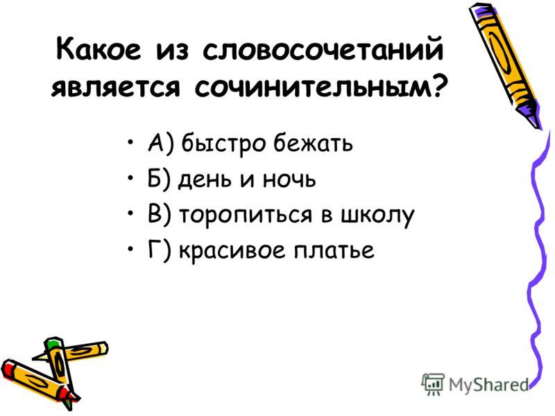Какое из словосочетаний является сочинительным? А) быстро бежать Б) день и ночь В) торопиться в школу Г) красивое платье