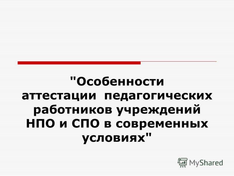 Особенности аттестации педагогических работников учреждений НПО и СПО в современных условиях