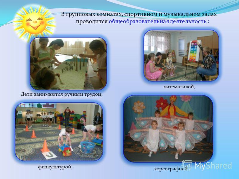 физкультурой, хореографией Дети занимаются ручным трудом, В групповых комнатах, спортивном и музыкальном залах проводится общеобразовательная деятельность : математикой,