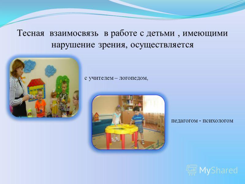 Тесная взаимосвязь в работе с детьми, имеющими нарушение зрения, осуществляется с учителем – логопедом, педагогом - психологом