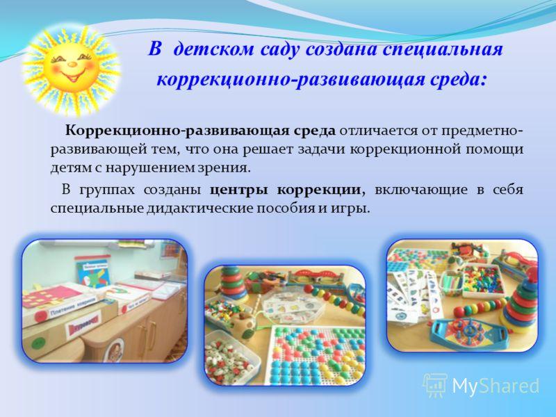 В детском саду создана специальная коррекционно-развивающая среда: Коррекционно-развивающая среда отличается от предметно- развивающей тем, что она решает задачи коррекционной помощи детям с нарушением зрения. В группах созданы центры коррекции, вклю