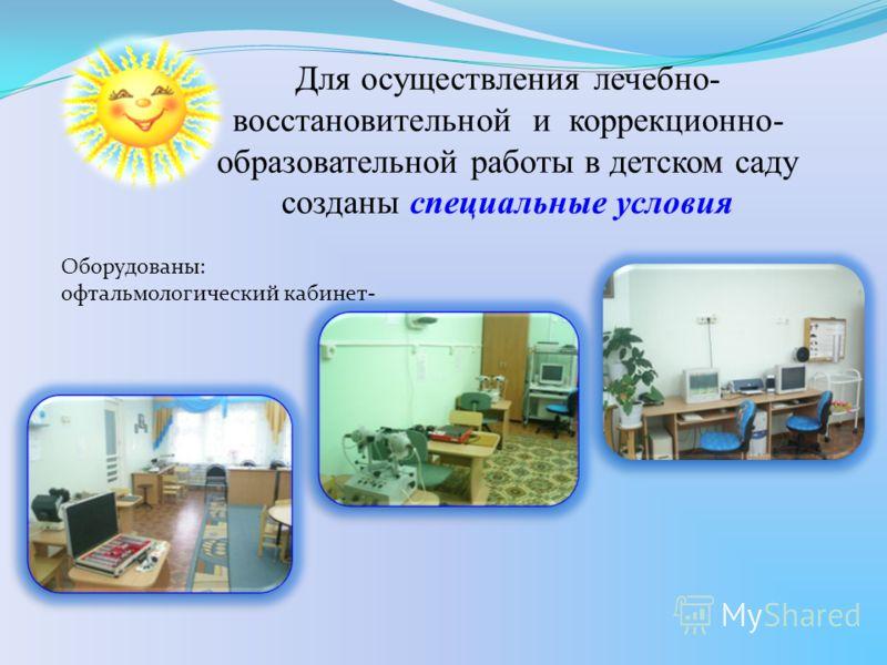 Для осуществления лечебно- восстановительной и коррекционно- образовательной работы в детском саду созданы специальные условия Оборудованы: офтальмологический кабинет-