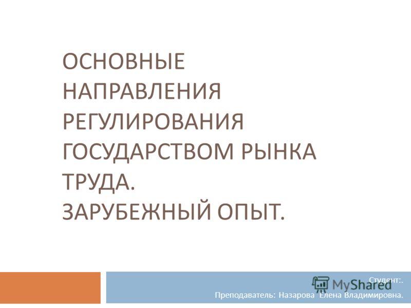 ОСНОВНЫЕ НАПРАВЛЕНИЯ РЕГУЛИРОВАНИЯ ГОСУДАРСТВОМ РЫНКА ТРУДА. ЗАРУБЕЖНЫЙ ОПЫТ. Студент :. Преподаватель : Назарова Елена Владимировна.