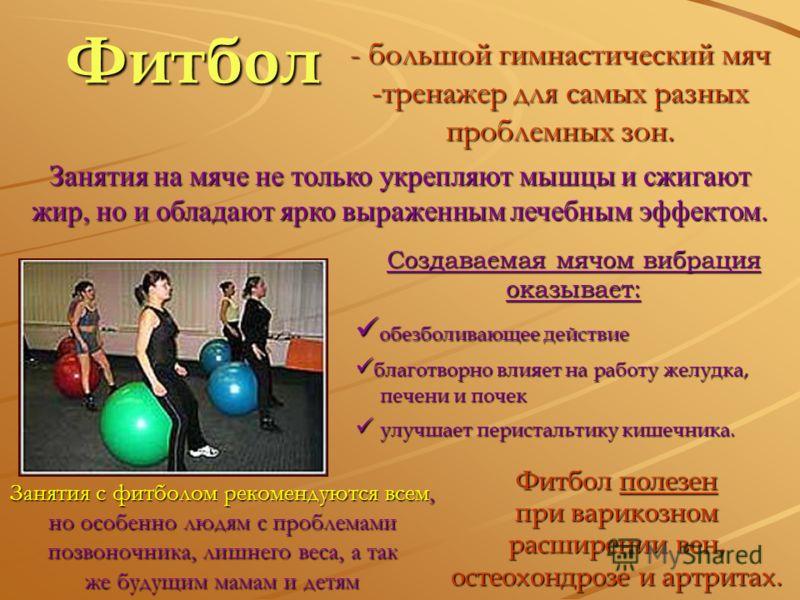 Фитбол - большой гимнастический мяч -тренажер для самых разных проблемных зон. Занятия на мяче не только укрепляют мышцы и сжигают жир, но и обладают ярко выраженным лечебным эффектом. Фитбол полезен при варикозном расширении вен, остеохондрозе и арт