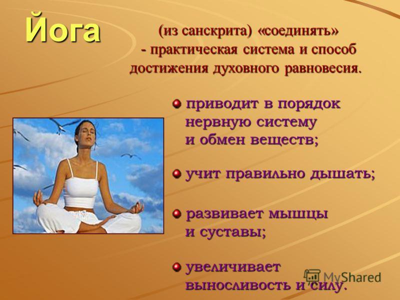 Йога (из санскрита) «соединять» - п- п- п- практическая система и способ достижения духовного равновесия. приводит в порядок приводит в порядок нервную систему нервную систему и обмен веществ; и обмен веществ; развивает мышцы развивает мышцы и сустав