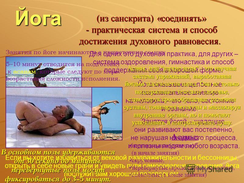 Йога (из санскрита) «соединять» - практическая система и способ достижения духовного равновесия. - практическая система и способ достижения духовного равновесия. Если вы хотите избавиться от вековой раздражительности и бессонницы, открыть в себе новы