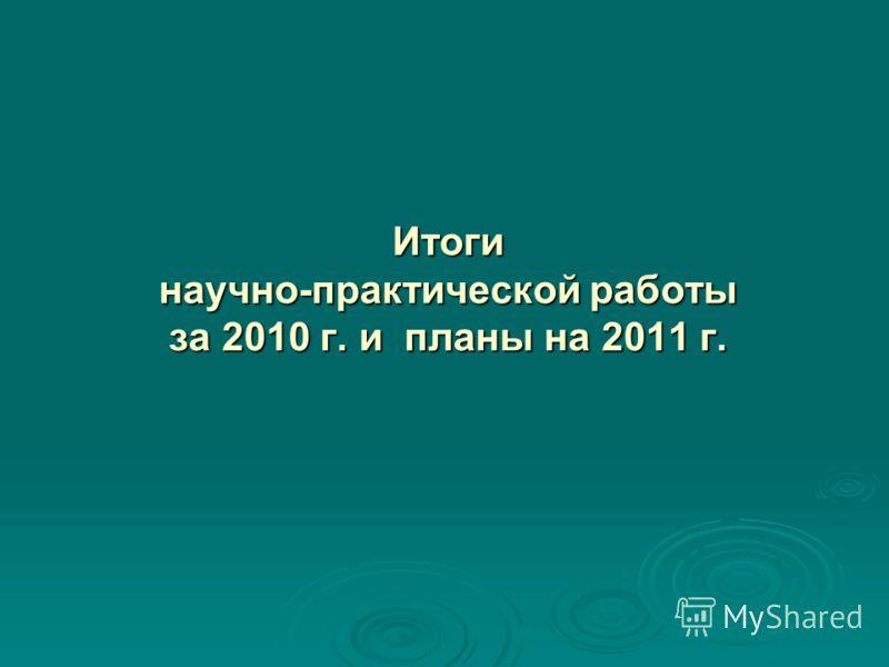 Итоги научно-практической работы за 2010 г. и планы на 2011 г.