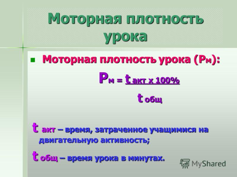 Моторная плотность урока Моторная плотность урока (Р м ): Моторная плотность урока (Р м ): Р м = t акт х 100% Р м = t акт х 100% t общ t общ t акт – время, затраченное учащимися на двигательную активность; t акт – время, затраченное учащимися на двиг