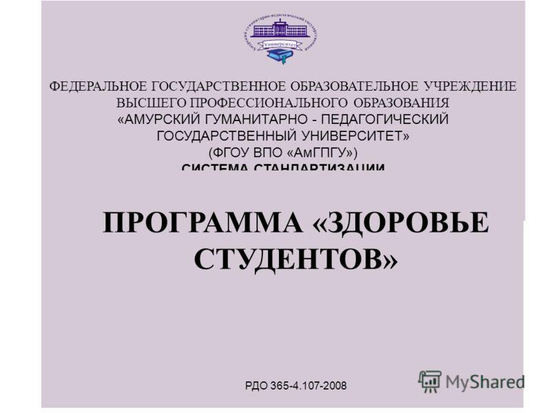ФЕДЕРАЛЬНОЕ ГОСУДАРСТВЕННОЕ ОБРАЗОВАТЕЛЬНОЕ УЧРЕЖДЕНИЕ ВЫСШЕГО ПРОФЕССИОНАЛЬНОГО ОБРАЗОВАНИЯ «АМУРСКИЙ ГУМАНИТАРНО - ПЕДАГОГИЧЕСКИЙ ГОСУДАРСТВЕННЫЙ УНИВЕРСИТЕТ» (ФГОУ ВПО «АмГПГУ») СИСТЕМА СТАНДАРТИЗАЦИИ СИСТЕМА МЕНЕДЖМЕНТА КАЧЕСТВА ПРОГРАММА «ЗДОРОВ