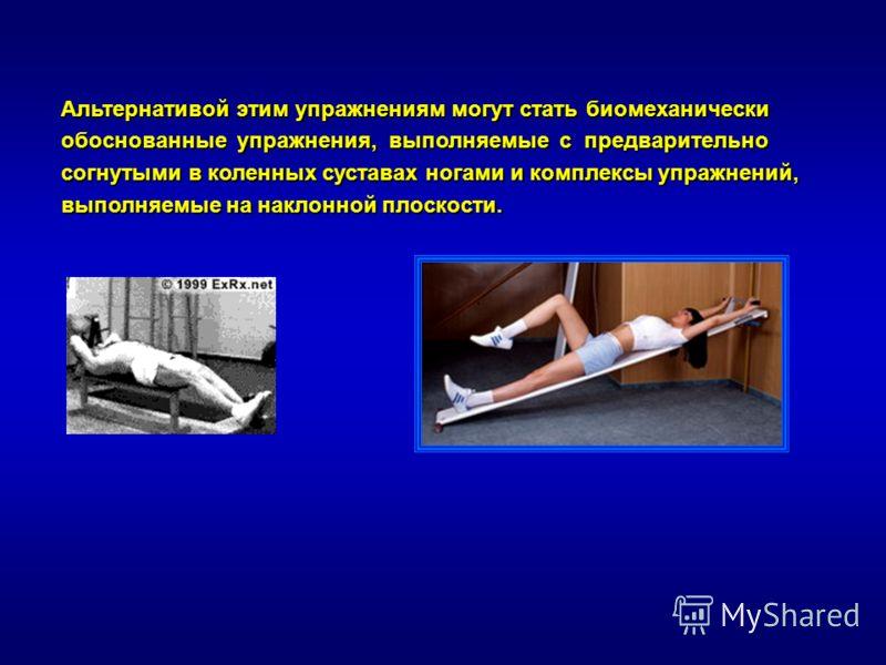 Альтернативой этим упражнениям могут стать биомеханически обоснованные упражнения, выполняемые с предварительно согнутыми в коленных суставах ногами и комплексы упражнений, выполняемые на наклонной плоскости.