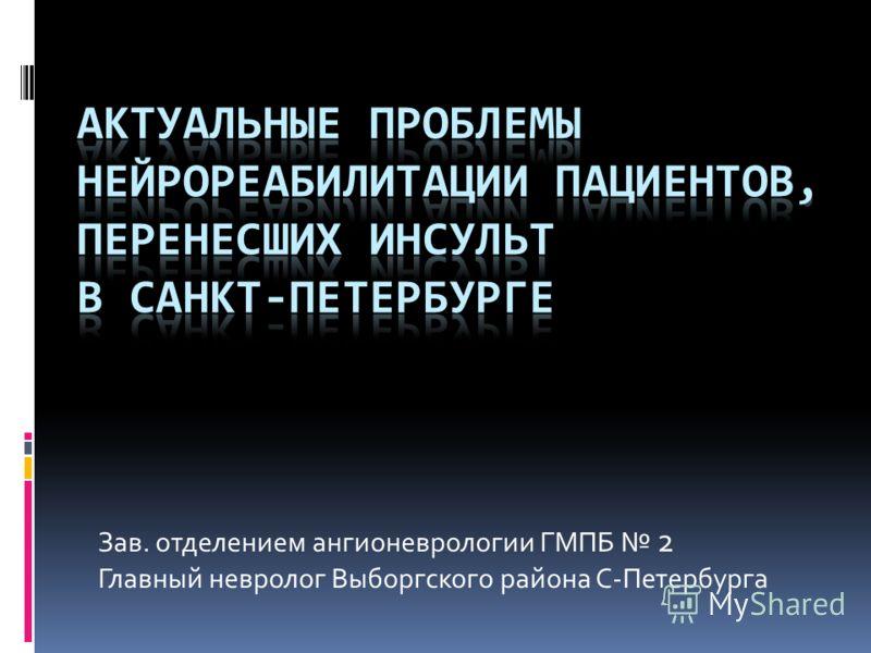 Зав. отделением ангионеврологии ГМПБ 2 Главный невролог Выборгского района С-Петербурга