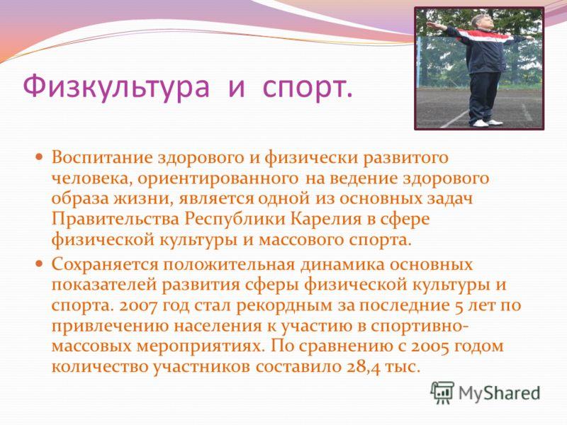 Физкультура и спорт. Воспитание здорового и физически развитого человека, ориентированного на ведение здорового образа жизни, является одной из основных задач Правительства Республики Карелия в сфере физической культуры и массового спорта. Сохраняетс