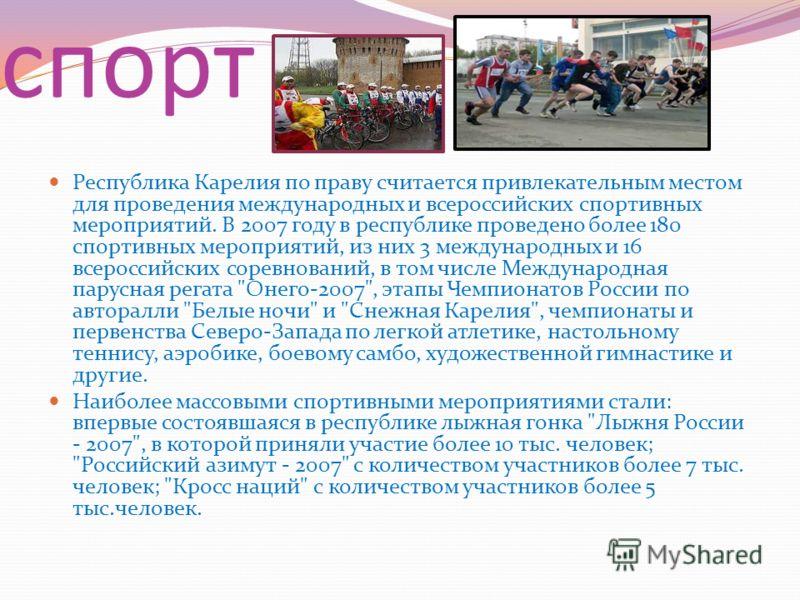 спорт Республика Карелия по праву считается привлекательным местом для проведения международных и всероссийских спортивных мероприятий. В 2007 году в республике проведено более 180 спортивных мероприятий, из них 3 международных и 16 всероссийских сор