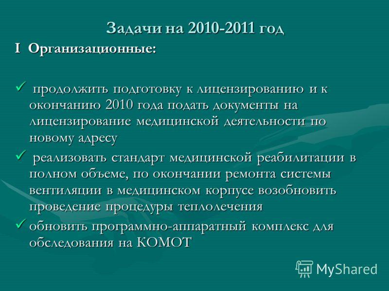 Задачи на 2010-2011 год І Организационные: продолжить подготовку к лицензированию и к окончанию 2010 года подать документы на лицензирование медицинской деятельности по новому адресу продолжить подготовку к лицензированию и к окончанию 2010 года пода