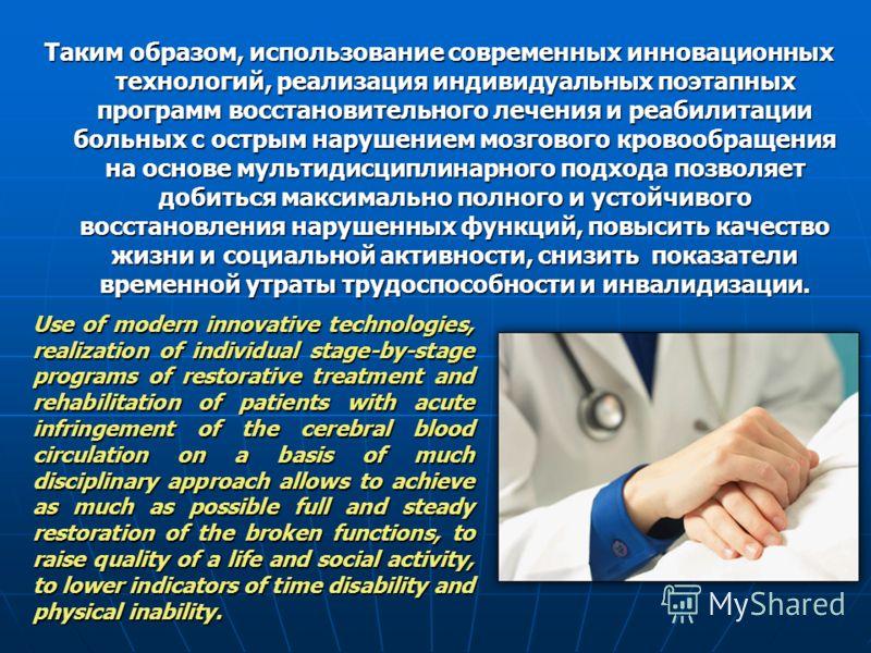 Таким образом, использование современных инновационных технологий, реализация индивидуальных поэтапных программ восстановительного лечения и реабилитации больных с острым нарушением мозгового кровообращения на основе мультидисциплинарного подхода поз