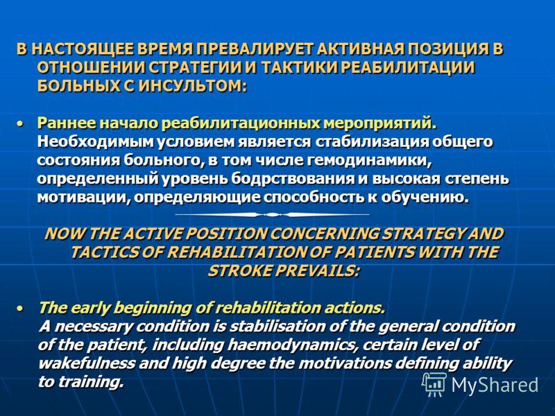 В НАСТОЯЩЕЕ ВРЕМЯ ПРЕВАЛИРУЕТ АКТИВНАЯ ПОЗИЦИЯ В ОТНОШЕНИИ СТРАТЕГИИ И ТАКТИКИ РЕАБИЛИТАЦИИ БОЛЬНЫХ С ИНСУЛЬТОМ: Раннее начало реабилитационных мероприятий. Необходимым условием является стабилизация общего состояния больного, в том числе гемодинамик
