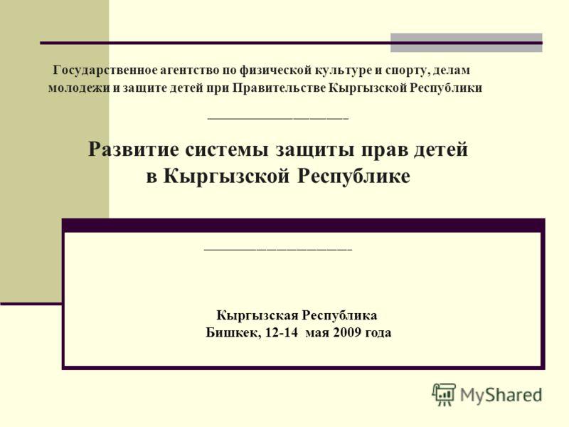 Государственное агентство по физической культуре и спорту, делам молодежи и защите детей при Правительстве Кыргызской Республики __________________________ Развитие системы защиты прав детей в Кыргызской Республике ______________________________ Кырг