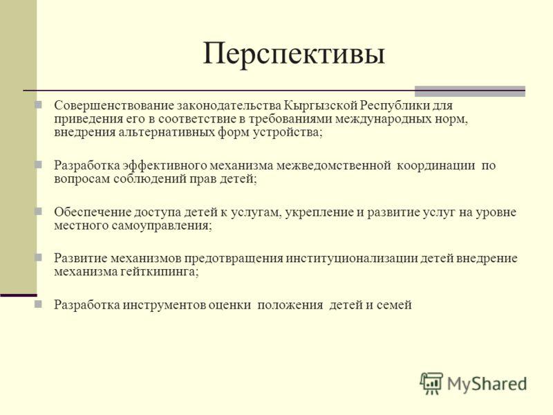 Перспективы Совершенствование законодательства Кыргызской Республики для приведения его в соответствие в требованиями международных норм, внедрения альтернативных форм устройства; Разработка эффективного механизма межведомственной координации по вопр
