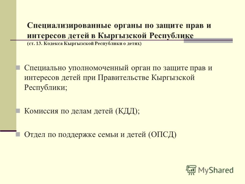 Специализированные органы по защите прав и интересов детей в Кыргызской Республике (ст. 13. Кодекса Кыргызской Республики о детях) Специально уполномоченный орган по защите прав и интересов детей при Правительстве Кыргызской Республики; Комиссия по д