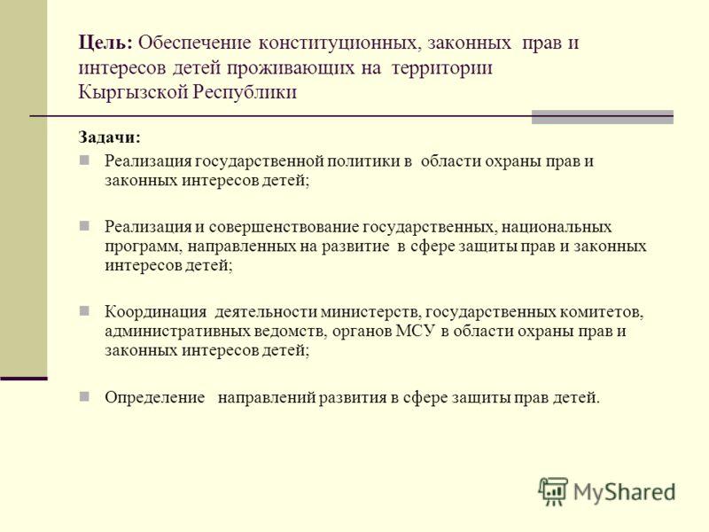 Цель: Обеспечение конституционных, законных прав и интересов детей проживающих на территории Кыргызской Республики Задачи: Реализация государственной политики в области охраны прав и законных интересов детей; Реализация и совершенствование государств