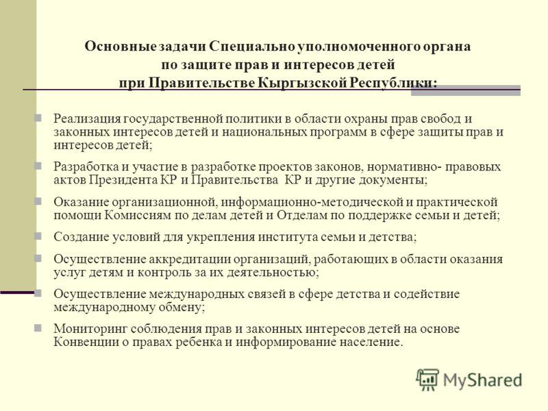 Основные задачи Специально уполномоченного органа по защите прав и интересов детей при Правительстве Кыргызской Республики: Реализация государственной политики в области охраны прав свобод и законных интересов детей и национальных программ в сфере за