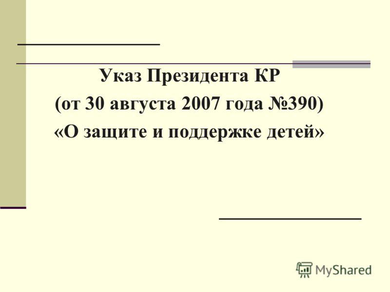 _____________ Указ Президента КР (от 30 августа 2007 года 390) «О защите и поддержке детей» _____________