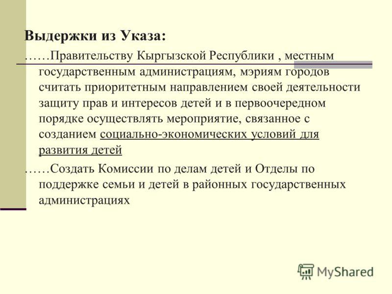 Выдержки из Указа: ……Правительству Кыргызской Республики, местным государственным администрациям, мэриям городов считать приоритетным направлением своей деятельности защиту прав и интересов детей и в первоочередном порядке осуществлять мероприятие, с