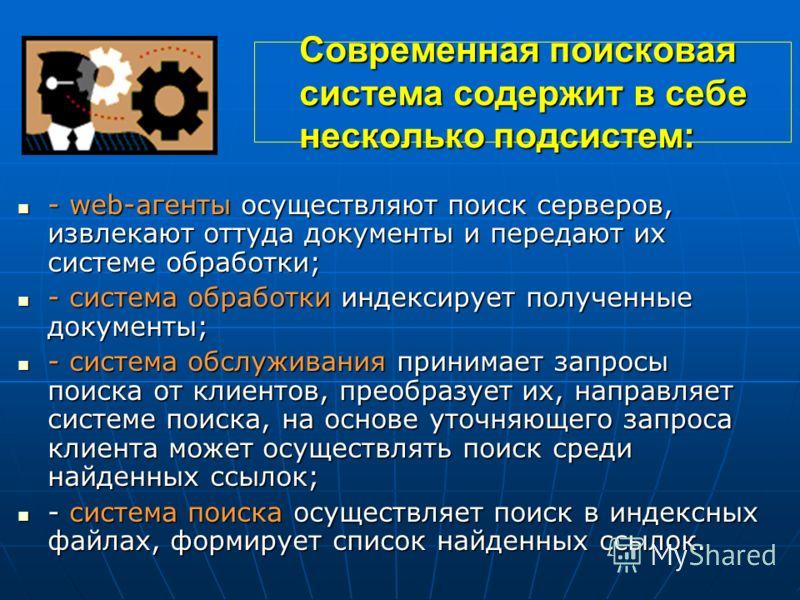 Современная поисковая система содержит в себе несколько подсистем: - web-агенты осуществляют поиск серверов, извлекают оттуда документы и передают их системе обработки; - web-агенты осуществляют поиск серверов, извлекают оттуда документы и передают и