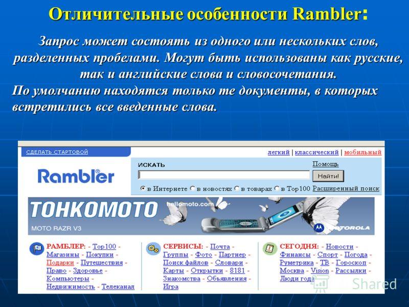 Отличительные особенности Rambler : Запрос может состоять из одного или нескольких слов, разделенных пробелами. Могут быть использованы как русские, так и английские слова и словосочетания. По умолчанию находятся только те документы, в которых встрет