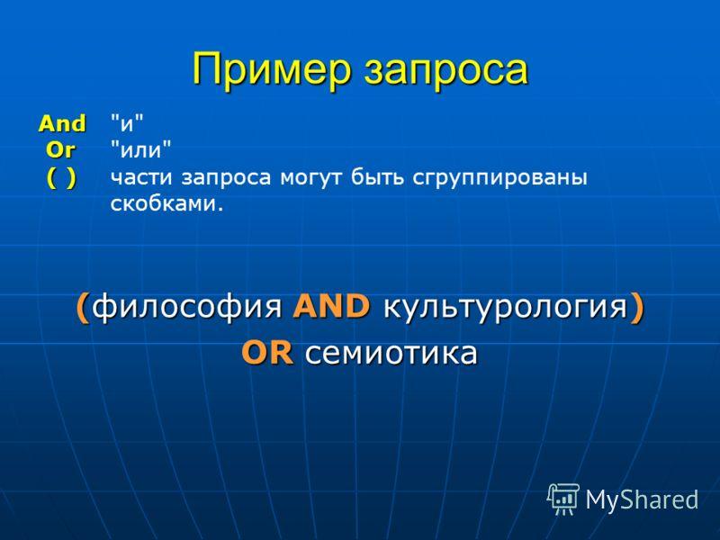 Пример запроса (философия АND культурология) OR семиотика And And и Or Orили ( ) ( ) части запроса могут быть сгруппированы скобками.