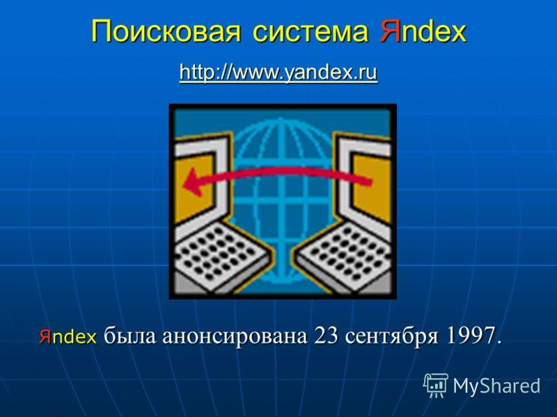 Поисковая система Яndex Яndex была анонсирована 23 сентября 1997. http://www.yandex.ru